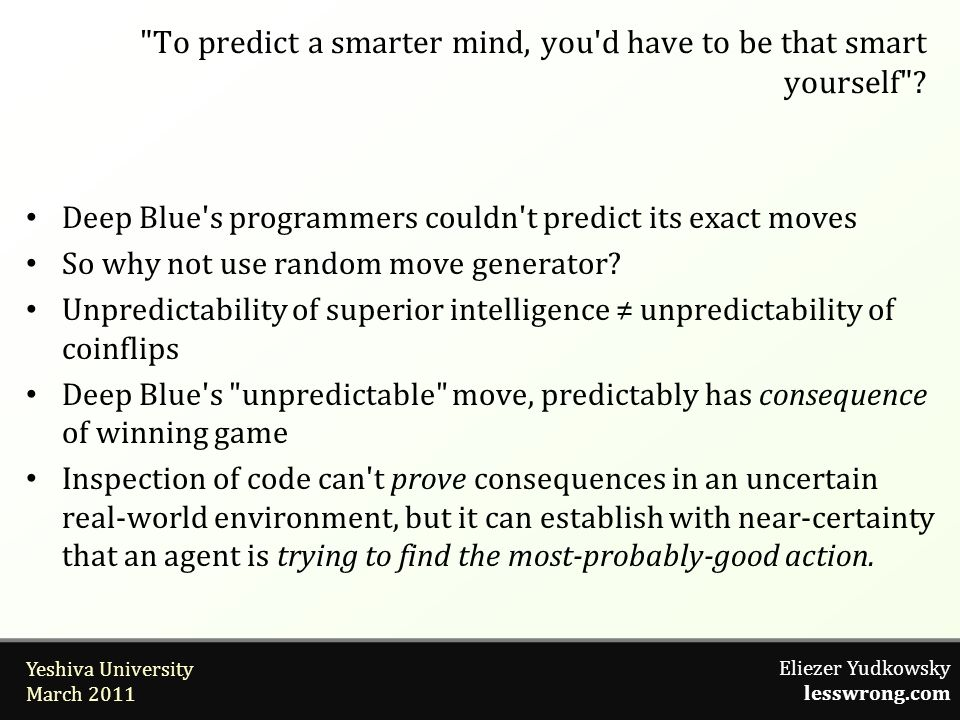 Eliezer Yudkowsky lesswrong.com Yeshiva University March 2011 Deep Blue s programmers couldn t predict its exact moves So why not use random move generator.