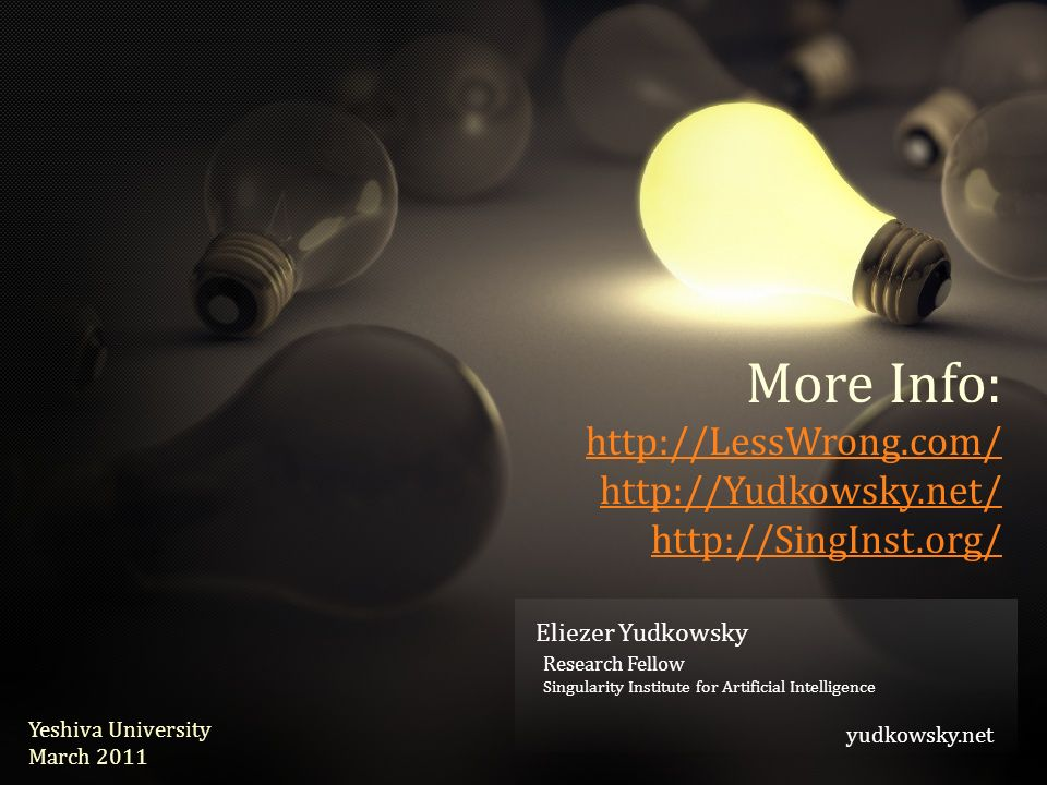 Eliezer Yudkowsky yudkowsky.net Eliezer Yudkowsky Research Fellow Singularity Institute for Artificial Intelligence yudkowsky.net Yeshiva University March 2011 More Info:
