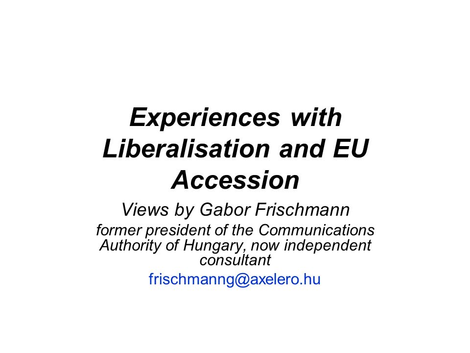 Experiences with Liberalisation and EU Accession Views by Gabor Frischmann former president of the Communications Authority of Hungary, now independent consultant