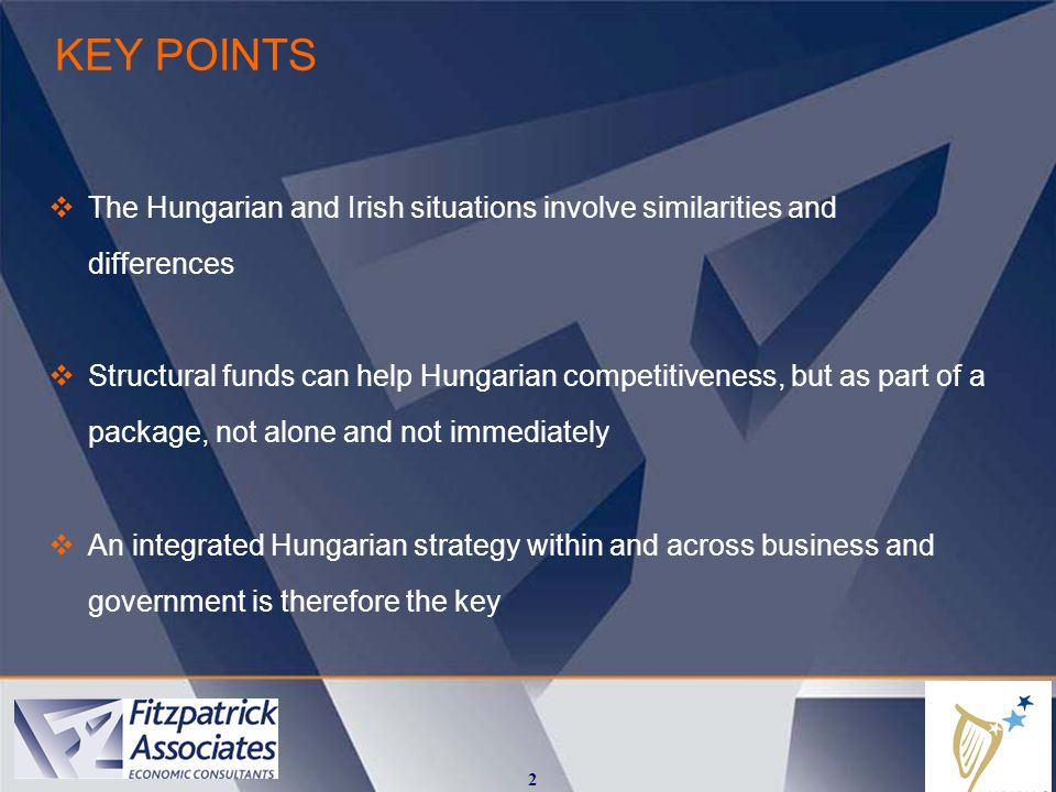 KEY POINTS 2 The Hungarian and Irish situations involve similarities and differences Structural funds can help Hungarian competitiveness, but as part of a package, not alone and not immediately An integrated Hungarian strategy within and across business and government is therefore the key