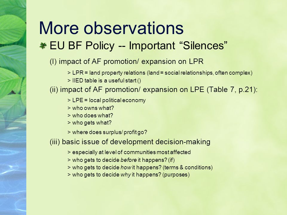 More observations EU BF Policy -- Important Silences (I) impact of AF promotion/ expansion on LPR > LPR = land property relations (land = social relationships, often complex) > IIED table is a useful start () (ii) impact of AF promotion/ expansion on LPE (Table 7, p.21): > LPE = local political economy > who owns what.