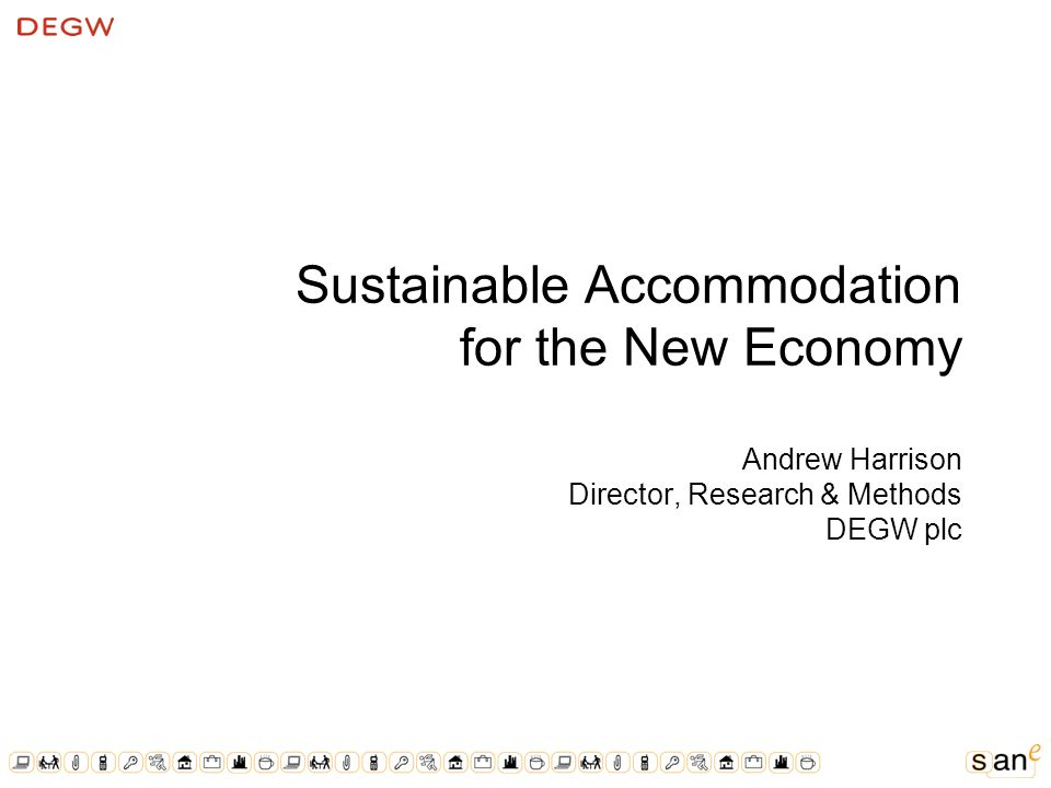 Sustainable Accommodation for the New Economy Andrew Harrison Director, Research & Methods DEGW plc