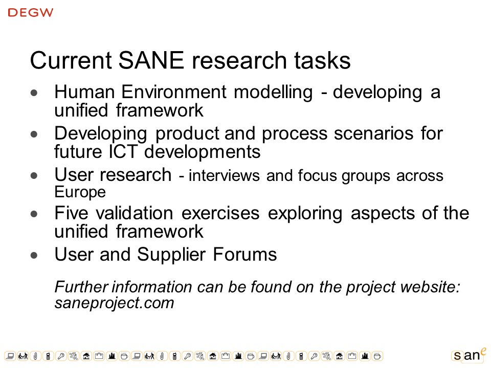 Current SANE research tasks Human Environment modelling - developing a unified framework Developing product and process scenarios for future ICT developments User research - interviews and focus groups across Europe Five validation exercises exploring aspects of the unified framework User and Supplier Forums Further information can be found on the project website: saneproject.com