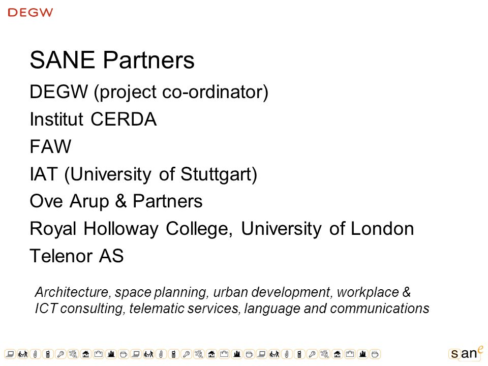 SANE Partners DEGW (project co-ordinator) Institut CERDA FAW IAT (University of Stuttgart) Ove Arup & Partners Royal Holloway College, University of London Telenor AS Architecture, space planning, urban development, workplace & ICT consulting, telematic services, language and communications