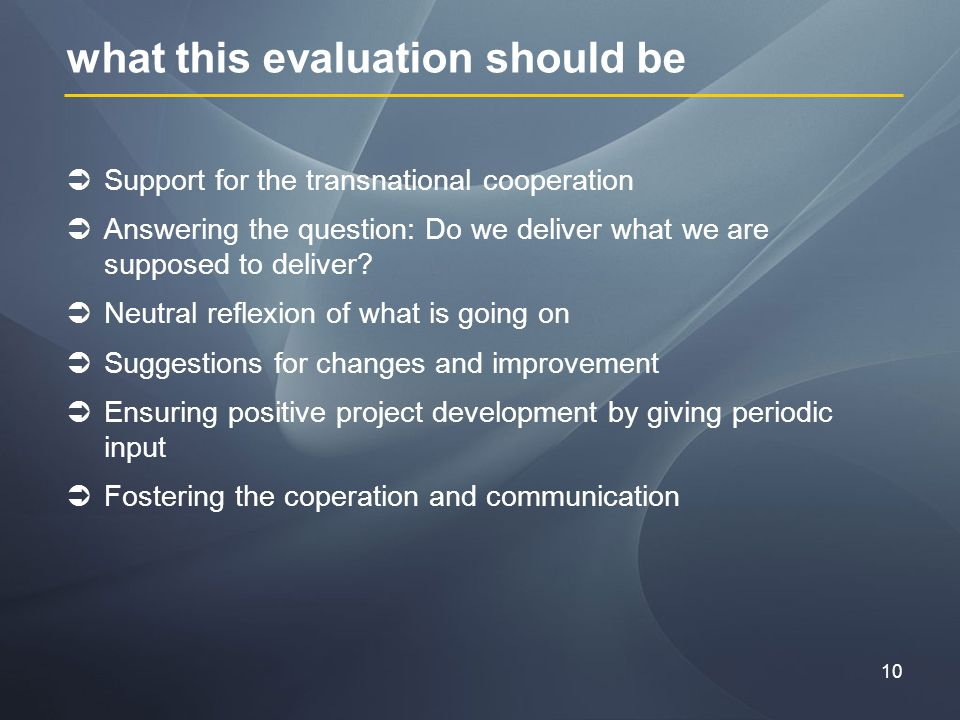 10 what this evaluation should be Support for the transnational cooperation Answering the question: Do we deliver what we are supposed to deliver.
