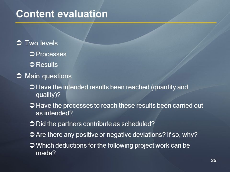 25 Content evaluation Two levels Processes Results Main questions Have the intended results been reached (quantity and quality).