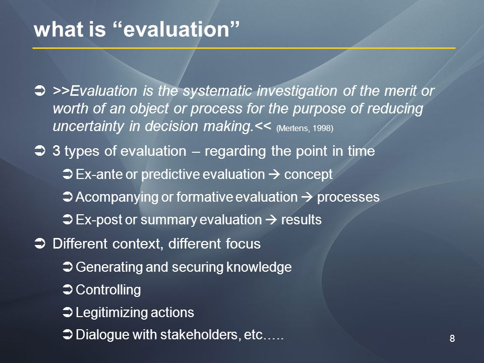8 what is evaluation >>Evaluation is the systematic investigation of the merit or worth of an object or process for the purpose of reducing uncertainty in decision making.<< (Mertens, 1998) 3 types of evaluation – regarding the point in time Ex-ante or predictive evaluation concept Acompanying or formative evaluation processes Ex-post or summary evaluation results Different context, different focus Generating and securing knowledge Controlling Legitimizing actions Dialogue with stakeholders, etc…..