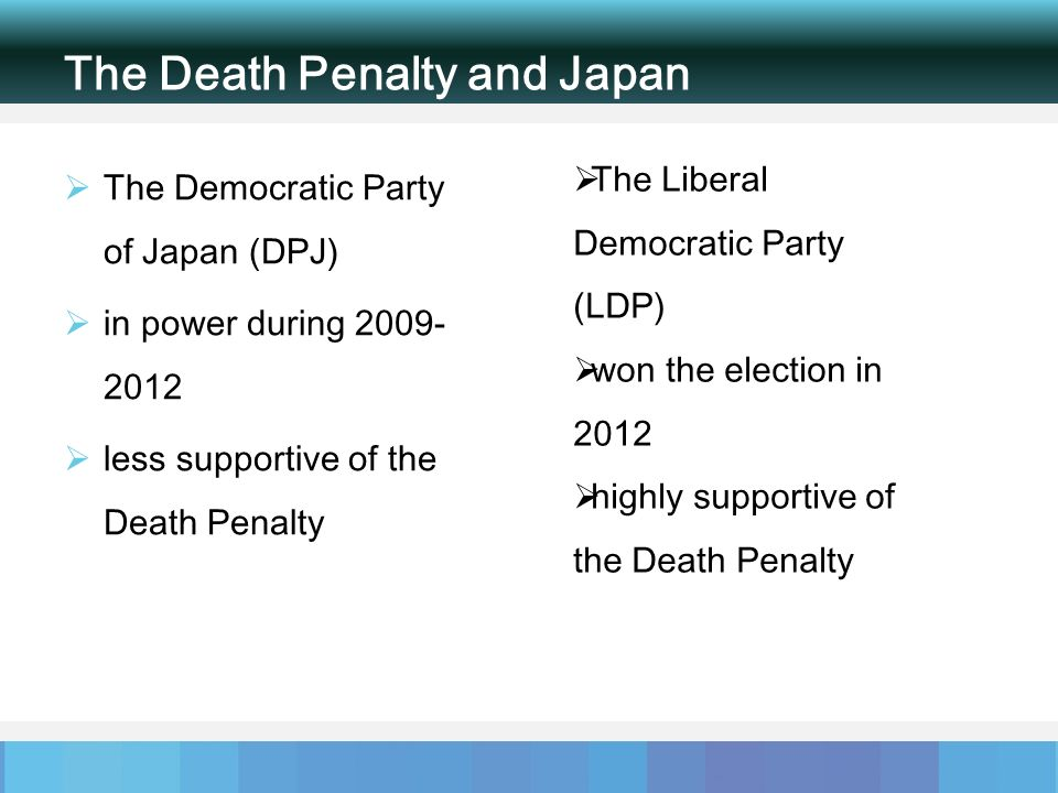 The Death Penalty and Japan The Democratic Party of Japan (DPJ) in power during 2009- 2012 less supportive of the Death Penalty The Liberal Democratic Party (LDP) won the election in 2012 highly supportive of the Death Penalty