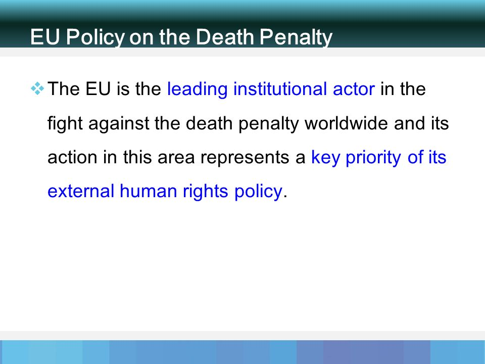 EU Policy on the Death Penalty The EU is the leading institutional actor in the fight against the death penalty worldwide and its action in this area represents a key priority of its external human rights policy.