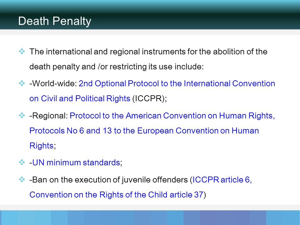Death Penalty The international and regional instruments for the abolition of the death penalty and /or restricting its use include: -World-wide: 2nd Optional Protocol to the International Convention on Civil and Political Rights (ICCPR); -Regional: Protocol to the American Convention on Human Rights, Protocols No 6 and 13 to the European Convention on Human Rights; -UN minimum standards; -Ban on the execution of juvenile offenders (ICCPR article 6, Convention on the Rights of the Child article 37)