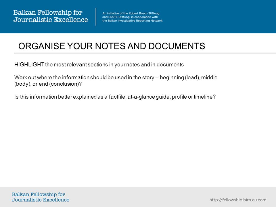 ORGANISE YOUR NOTES AND DOCUMENTS HIGHLIGHT the most relevant sections in your notes and in documents Work out where the information should be used in the story – beginning (lead), middle (body), or end (conclusion).
