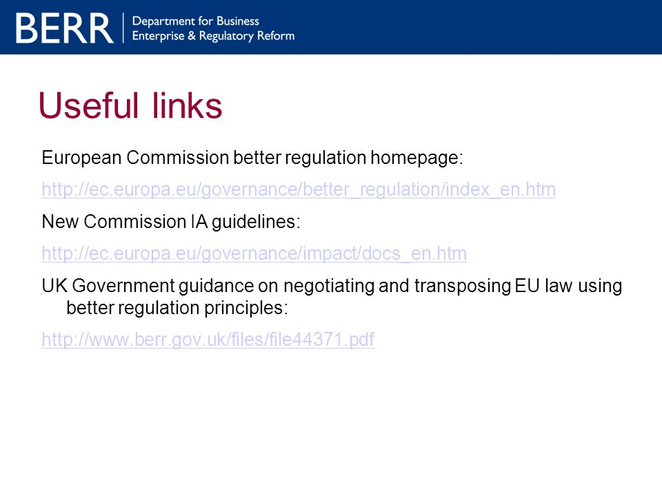 Useful links European Commission better regulation homepage: http://ec.europa.eu/governance/better_regulation/index_en.htm New Commission IA guidelines: http://ec.europa.eu/governance/impact/docs_en.htm UK Government guidance on negotiating and transposing EU law using better regulation principles: http://www.berr.gov.uk/files/file44371.pdf