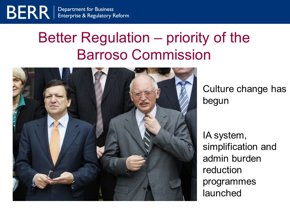 Better Regulation – priority of the Barroso Commission Culture change has begun IA system, simplification and admin burden reduction programmes launched