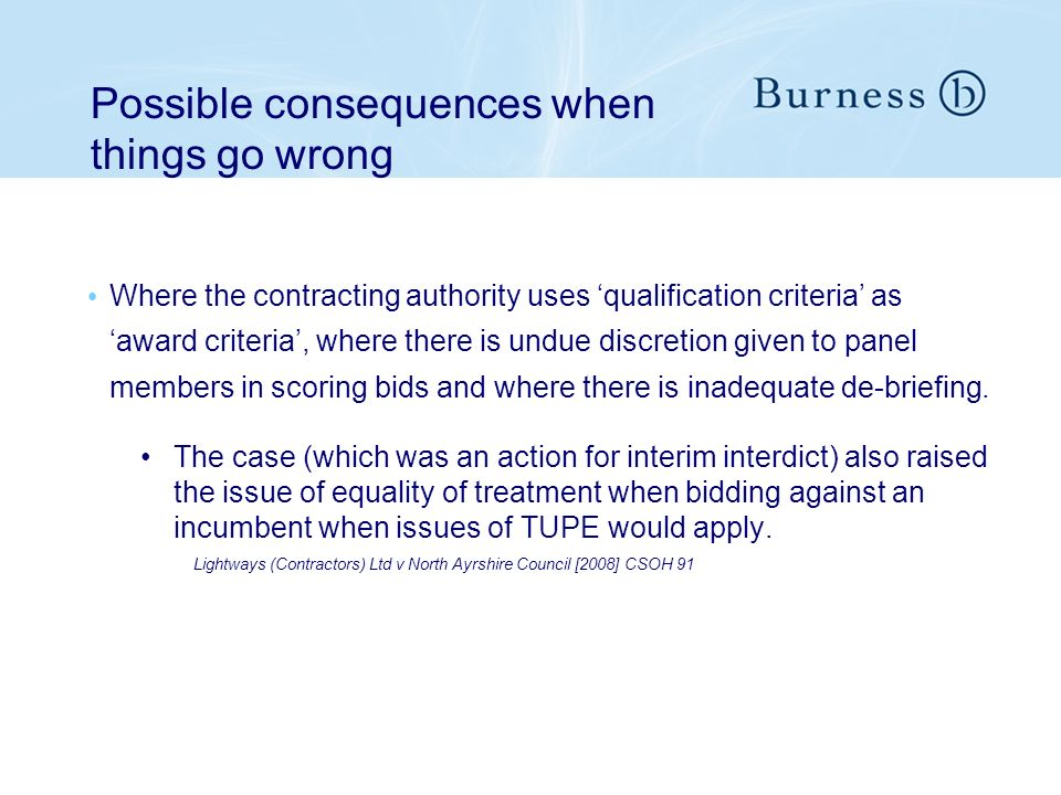 Possible consequences when things go wrong Where the contracting authority uses qualification criteria as award criteria, where there is undue discretion given to panel members in scoring bids and where there is inadequate de-briefing.
