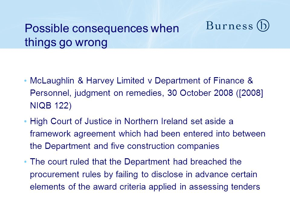 Possible consequences when things go wrong McLaughlin & Harvey Limited v Department of Finance & Personnel, judgment on remedies, 30 October 2008 ([2008] NIQB 122) High Court of Justice in Northern Ireland set aside a framework agreement which had been entered into between the Department and five construction companies The court ruled that the Department had breached the procurement rules by failing to disclose in advance certain elements of the award criteria applied in assessing tenders