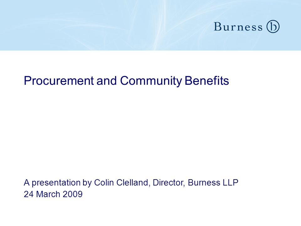 Procurement and Community Benefits A presentation by Colin Clelland, Director, Burness LLP 24 March 2009