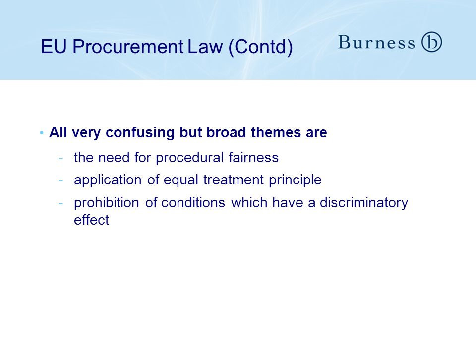 EU Procurement Law (Contd) All very confusing but broad themes are -the need for procedural fairness -application of equal treatment principle -prohibition of conditions which have a discriminatory effect