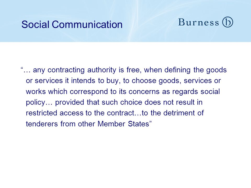 Social Communication … any contracting authority is free, when defining the goods or services it intends to buy, to choose goods, services or works which correspond to its concerns as regards social policy… provided that such choice does not result in restricted access to the contract…to the detriment of tenderers from other Member States