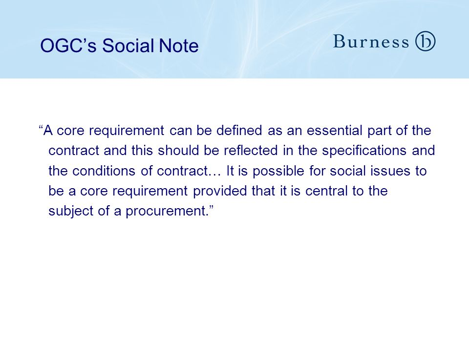 OGCs Social Note A core requirement can be defined as an essential part of the contract and this should be reflected in the specifications and the conditions of contract… It is possible for social issues to be a core requirement provided that it is central to the subject of a procurement.