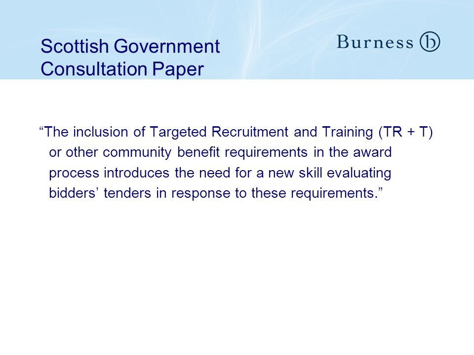 Scottish Government Consultation Paper The inclusion of Targeted Recruitment and Training (TR + T) or other community benefit requirements in the award process introduces the need for a new skill evaluating bidders tenders in response to these requirements.