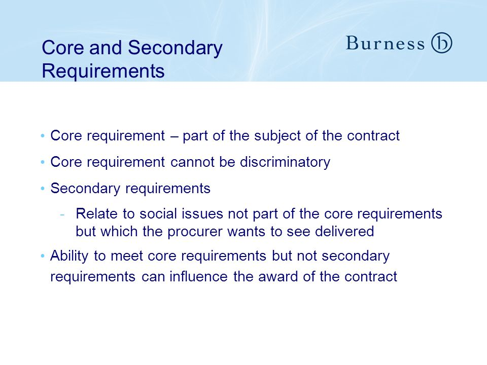 Core requirement – part of the subject of the contract Core requirement cannot be discriminatory Secondary requirements -Relate to social issues not part of the core requirements but which the procurer wants to see delivered Ability to meet core requirements but not secondary requirements can influence the award of the contract Core and Secondary Requirements