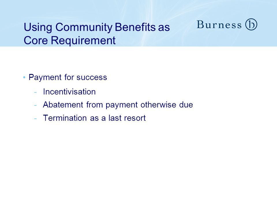 Payment for success -Incentivisation -Abatement from payment otherwise due -Termination as a last resort Using Community Benefits as Core Requirement