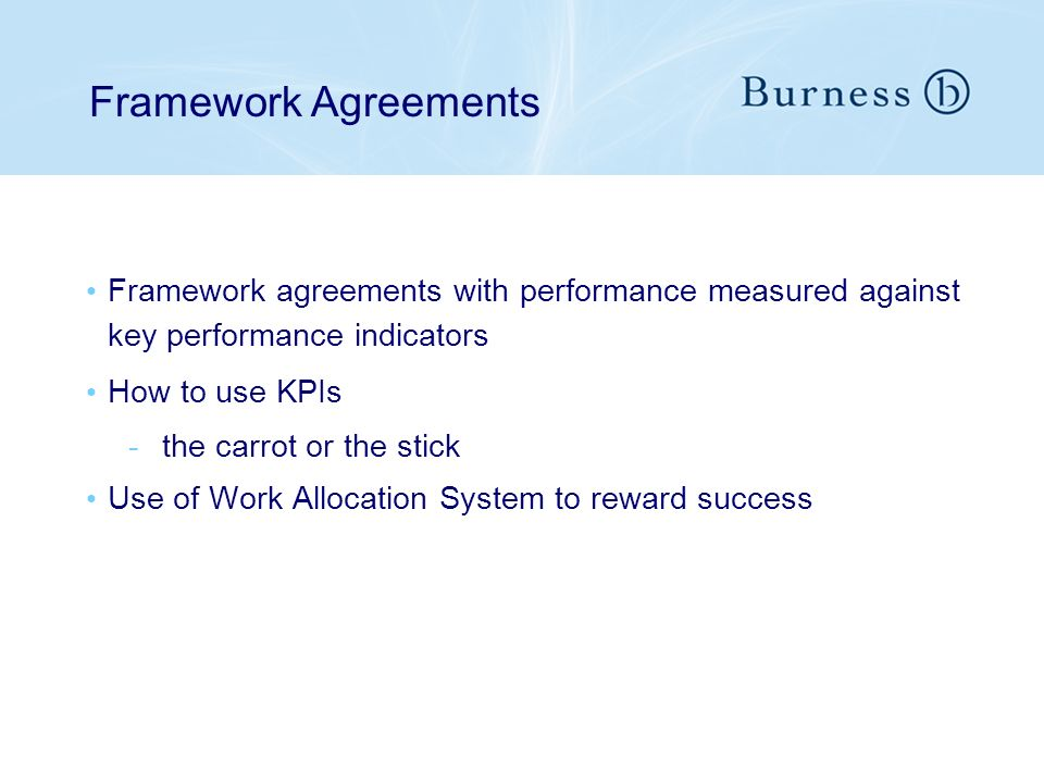 Framework Agreements Framework agreements with performance measured against key performance indicators How to use KPIs -the carrot or the stick Use of Work Allocation System to reward success