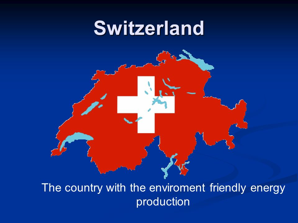 Switzerland The country with the enviroment friendly energy production