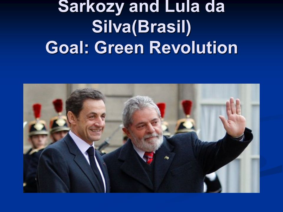 Sarkozy and Lula da Silva(Brasil) Goal: Green Revolution