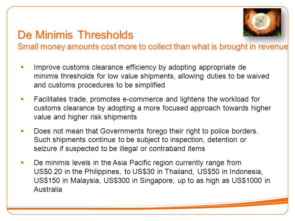 De Minimis Thresholds Small money amounts cost more to collect than what is brought in revenue Improve customs clearance efficiency by adopting appropriate de minimis thresholds for low value shipments, allowing duties to be waived and customs procedures to be simplified Facilitates trade, promotes e-commerce and lightens the workload for customs clearance by adopting a more focused approach towards higher value and higher risk shipments Does not mean that Governments forego their right to police borders.