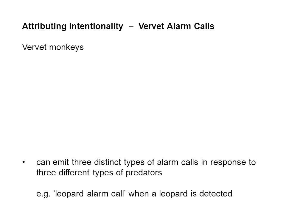 Attributing Intentionality – Vervet Alarm Calls Vervet monkeys can emit three distinct types of alarm calls in response to three different types of predators e.g.