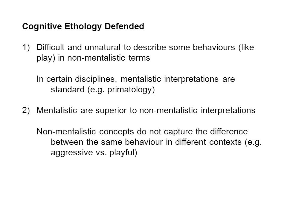 Cognitive Ethology Defended 1)Difficult and unnatural to describe some behaviours (like play) in non-mentalistic terms In certain disciplines, mentalistic interpretations are standard (e.g.