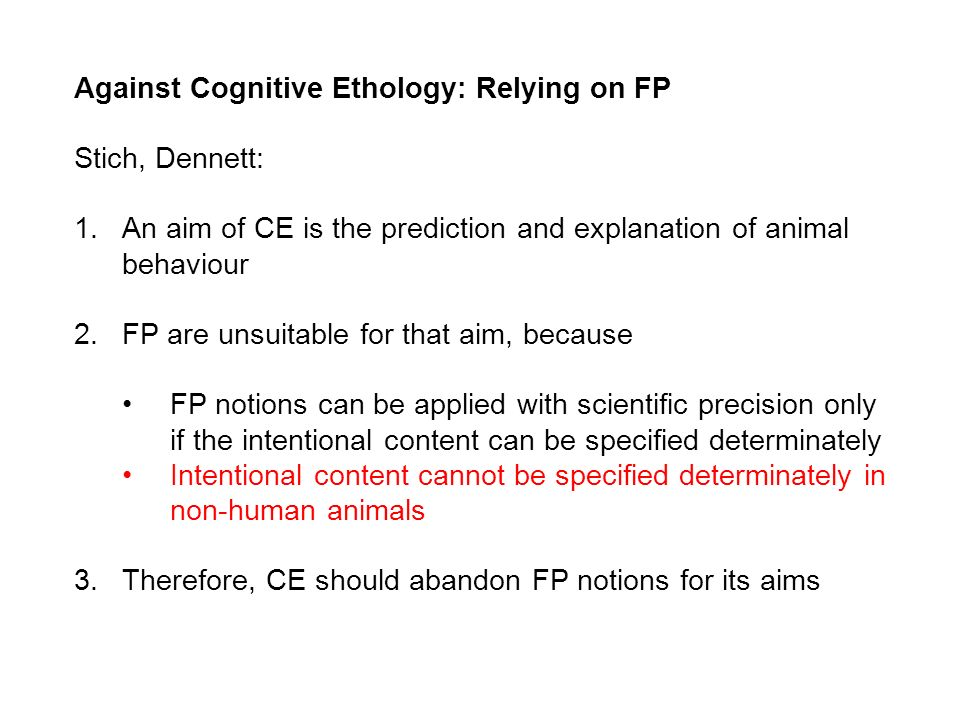 Against Cognitive Ethology: Relying on FP Stich, Dennett: 1.An aim of CE is the prediction and explanation of animal behaviour 2.FP are unsuitable for that aim, because FP notions can be applied with scientific precision only if the intentional content can be specified determinately Intentional content cannot be specified determinately in non-human animals 3.Therefore, CE should abandon FP notions for its aims