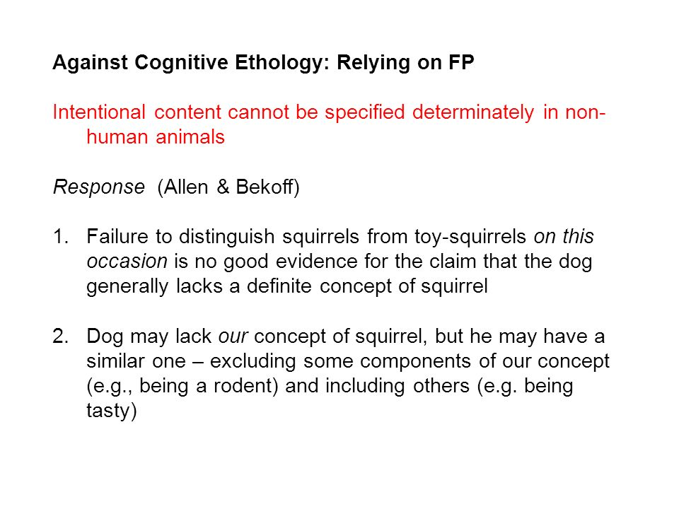 Against Cognitive Ethology: Relying on FP Intentional content cannot be specified determinately in non- human animals Response (Allen & Bekoff) 1.Failure to distinguish squirrels from toy-squirrels on this occasion is no good evidence for the claim that the dog generally lacks a definite concept of squirrel 2.Dog may lack our concept of squirrel, but he may have a similar one – excluding some components of our concept (e.g., being a rodent) and including others (e.g.