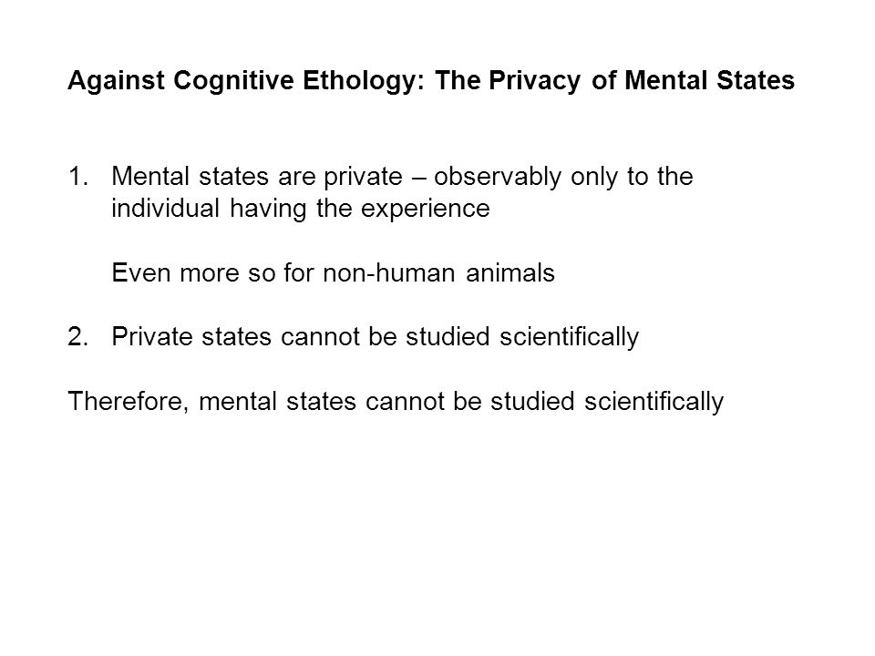 Against Cognitive Ethology: The Privacy of Mental States 1.Mental states are private – observably only to the individual having the experience Even more so for non-human animals 2.Private states cannot be studied scientifically Therefore, mental states cannot be studied scientifically