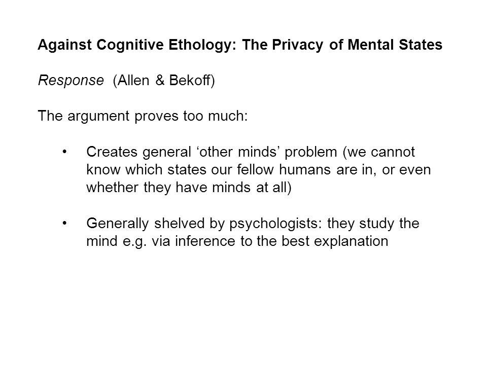 Against Cognitive Ethology: The Privacy of Mental States Response (Allen & Bekoff) The argument proves too much: Creates general other minds problem (we cannot know which states our fellow humans are in, or even whether they have minds at all) Generally shelved by psychologists: they study the mind e.g.
