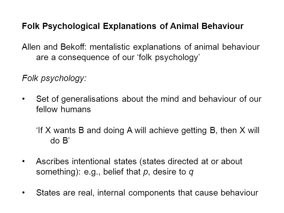 Folk Psychological Explanations of Animal Behaviour Allen and Bekoff: mentalistic explanations of animal behaviour are a consequence of our folk psychology Folk psychology: Set of generalisations about the mind and behaviour of our fellow humans If X wants B and doing A will achieve getting B, then X will do B Ascribes intentional states (states directed at or about something): e.g., belief that p, desire to q States are real, internal components that cause behaviour