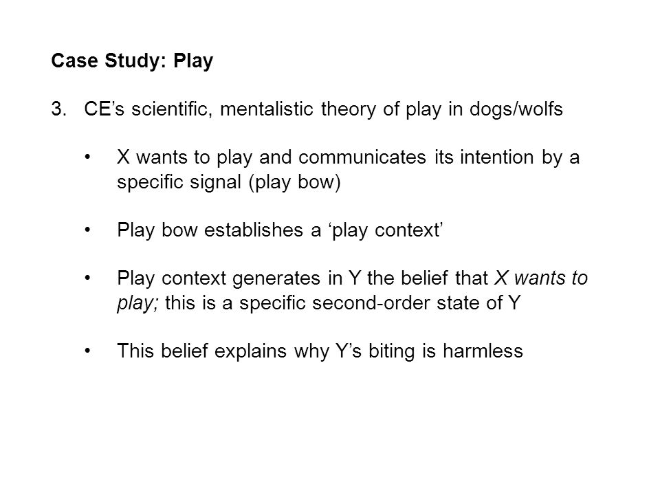 Case Study: Play 3.CEs scientific, mentalistic theory of play in dogs/wolfs X wants to play and communicates its intention by a specific signal (play bow) Play bow establishes a play context Play context generates in Y the belief that X wants to play; this is a specific second-order state of Y This belief explains why Ys biting is harmless