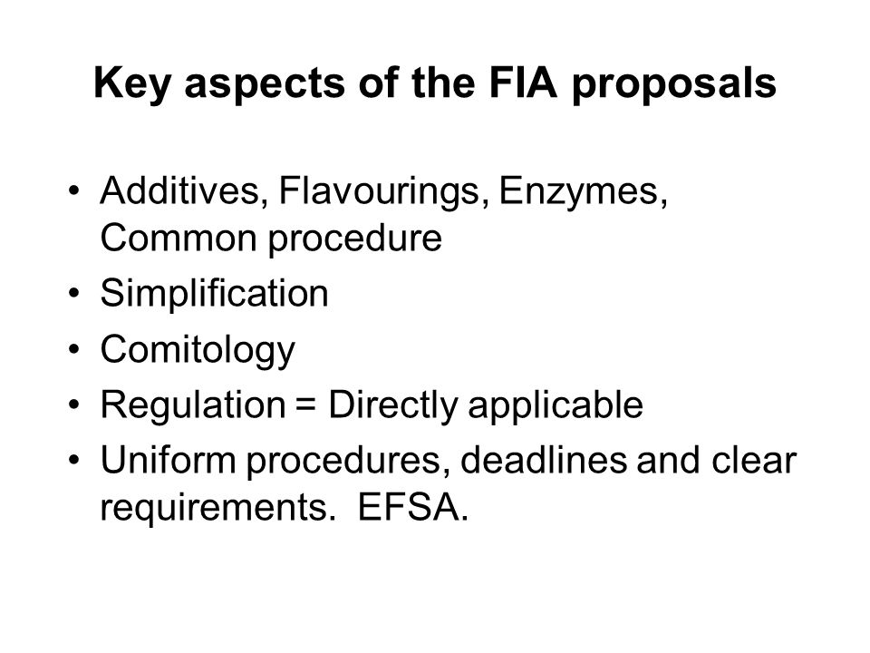 Key aspects of the FIA proposals Additives, Flavourings, Enzymes, Common procedure Simplification Comitology Regulation = Directly applicable Uniform procedures, deadlines and clear requirements.