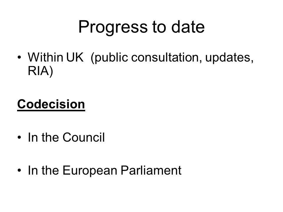 Progress to date Within UK (public consultation, updates, RIA) Codecision In the Council In the European Parliament