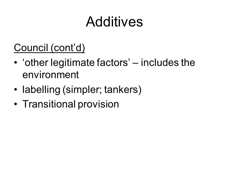 Additives Council (contd) other legitimate factors – includes the environment labelling (simpler; tankers) Transitional provision