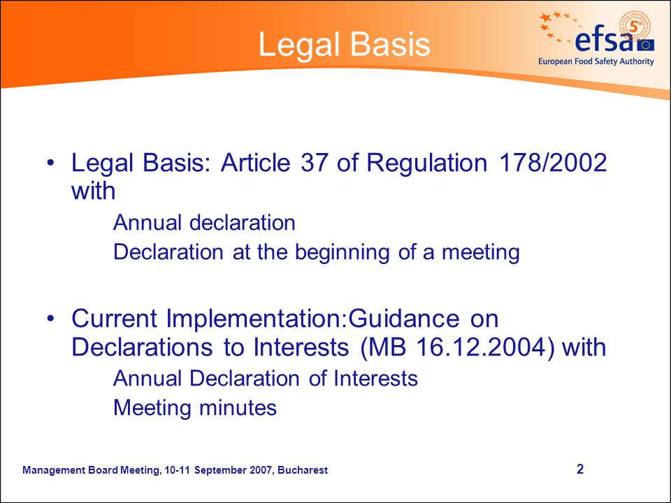 Management Board Meeting, September 2007, Bucharest 2 Legal Basis Legal Basis: Article 37 of Regulation 178/2002 with Annual declaration Declaration at the beginning of a meeting Current Implementation : Guidance on Declarations to Interests (MB ) with Annual Declaration of Interests Meeting minutes