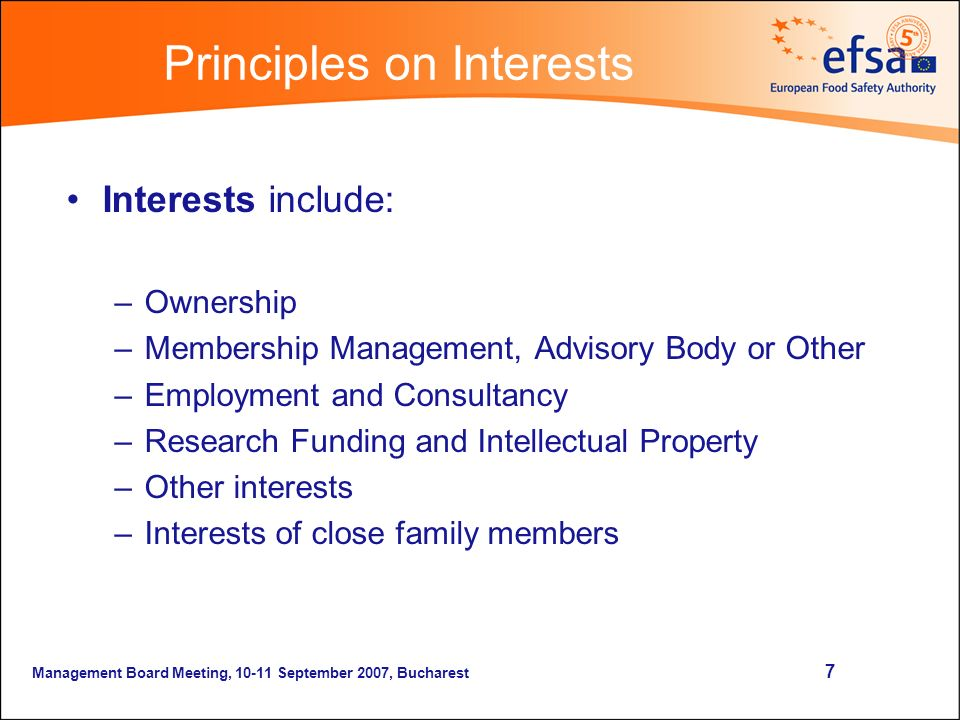 Management Board Meeting, September 2007, Bucharest 7 Content Interests include: –Ownership –Membership Management, Advisory Body or Other –Employment and Consultancy –Research Funding and Intellectual Property –Other interests –Interests of close family members Principles on Interests