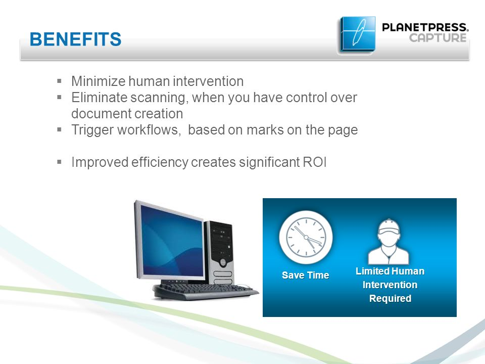 BENEFITS Minimize human intervention Eliminate scanning, when you have control over document creation Trigger workflows, based on marks on the page Improved efficiency creates significant ROI Save Time Limited Human InterventionRequired