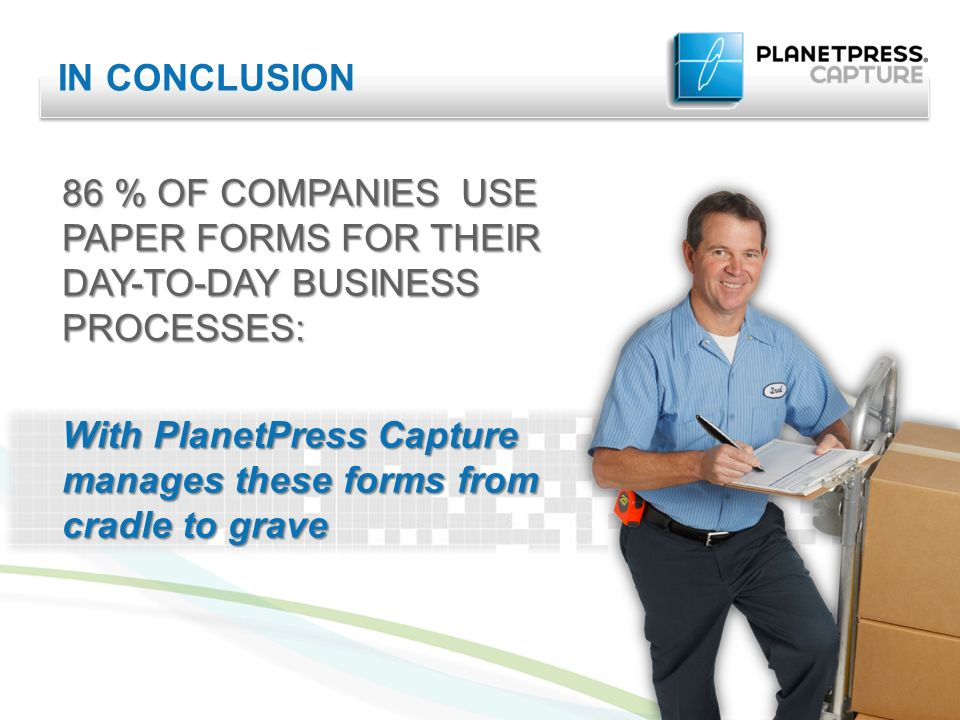 IN CONCLUSION 86 % OF COMPANIES USE PAPER FORMS FOR THEIR DAY-TO-DAY BUSINESS PROCESSES: With PlanetPress Capture manages these forms from cradle to grave