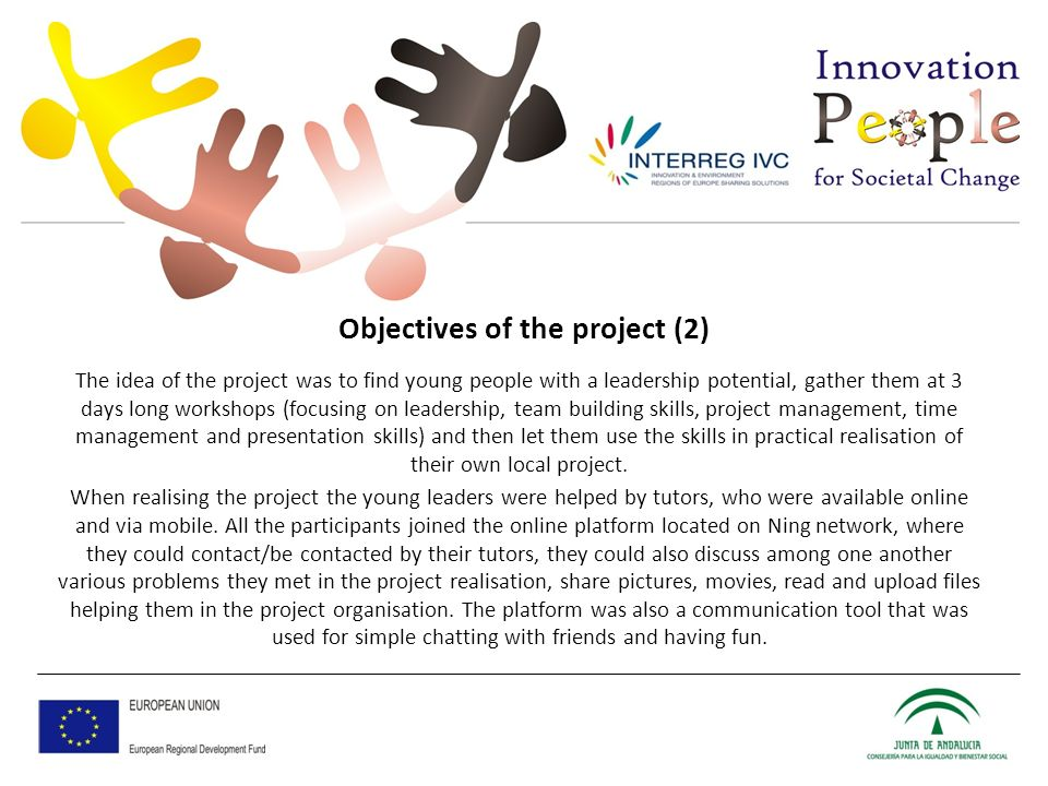 Objectives of the project (2) The idea of the project was to find young people with a leadership potential, gather them at 3 days long workshops (focusing on leadership, team building skills, project management, time management and presentation skills) and then let them use the skills in practical realisation of their own local project.