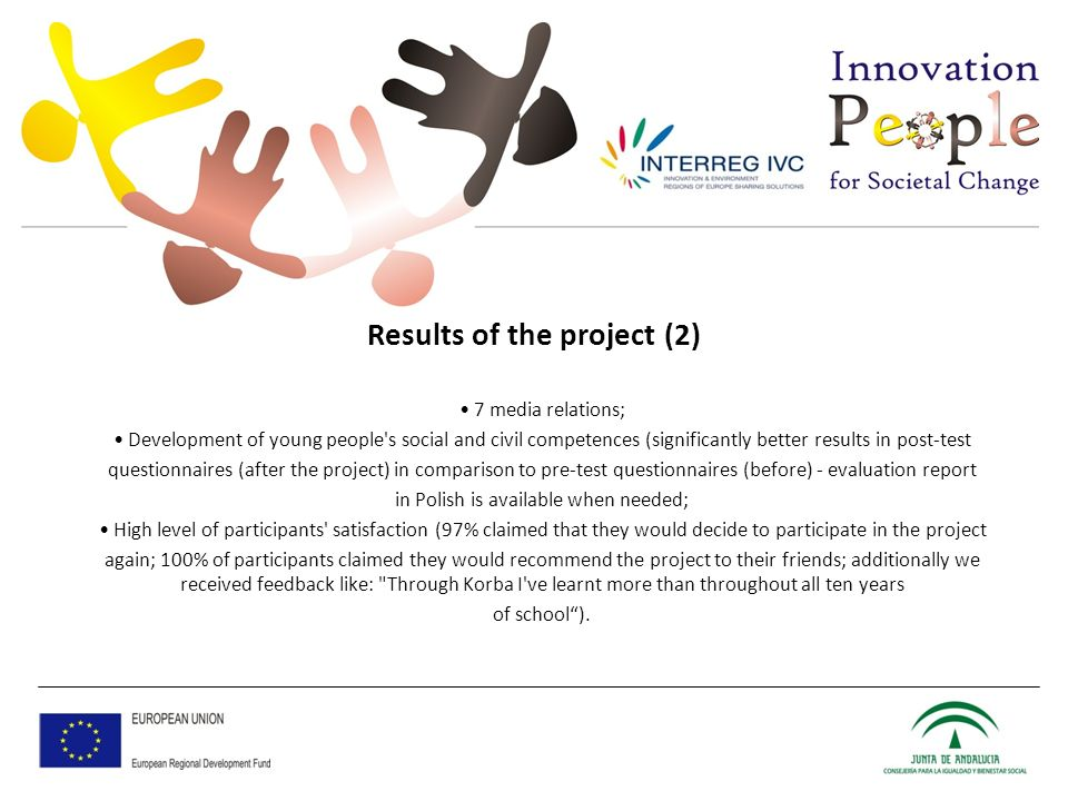 Results of the project (2) 7 media relations; Development of young people s social and civil competences (significantly better results in post-test questionnaires (after the project) in comparison to pre-test questionnaires (before) - evaluation report in Polish is available when needed; High level of participants satisfaction (97% claimed that they would decide to participate in the project again; 100% of participants claimed they would recommend the project to their friends; additionally we received feedback like: Through Korba I ve learnt more than throughout all ten years of school).