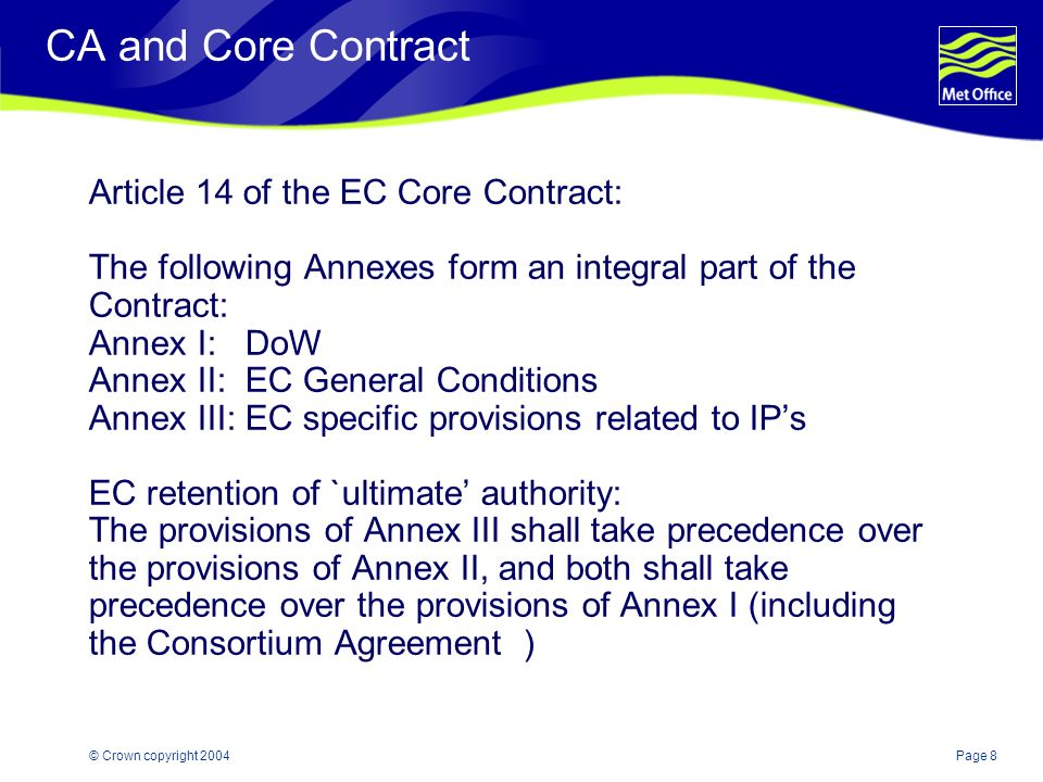 Page 8© Crown copyright 2004 CA and Core Contract Article 14 of the EC Core Contract: The following Annexes form an integral part of the Contract: Annex I: DoW Annex II: EC General Conditions Annex III: EC specific provisions related to IPs EC retention of `ultimate authority: The provisions of Annex III shall take precedence over the provisions of Annex II, and both shall take precedence over the provisions of Annex I (including the Consortium Agreement )