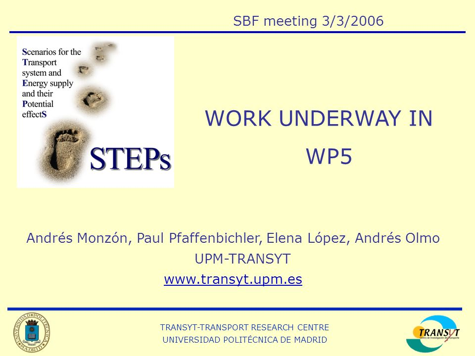 TRANSYT-TRANSPORT RESEARCH CENTRE UNIVERSIDAD POLITÉCNICA DE MADRID Andrés Monzón, Paul Pfaffenbichler, Elena López, Andrés Olmo UPM-TRANSYT www.transyt.upm.es WORK UNDERWAY IN WP5 SBF meeting 3/3/2006