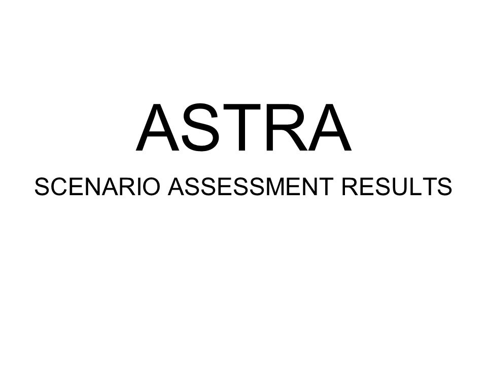 ASTRA SCENARIO ASSESSMENT RESULTS